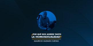 ¿Por qué nos agrede tanto la homosexualidad? Mauricio Guzmán Cuevas