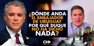 ¿Dónde anda el Embajador de Uruguay y por qué Duque no ha dicho NADA?
