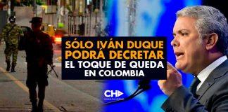 SÓLO Iván Duque podrá decretar el Toque de Queda en Colombia
