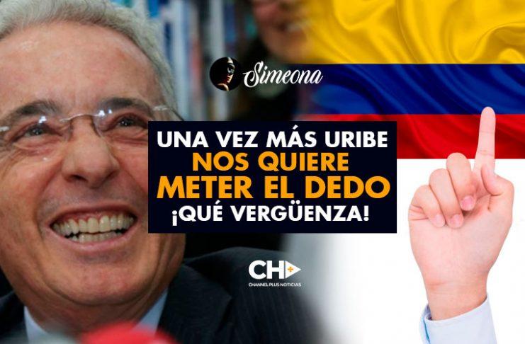 Una vez más Uribe NOS QUIERE METER EL DEDO ... Qué Vergüenza!