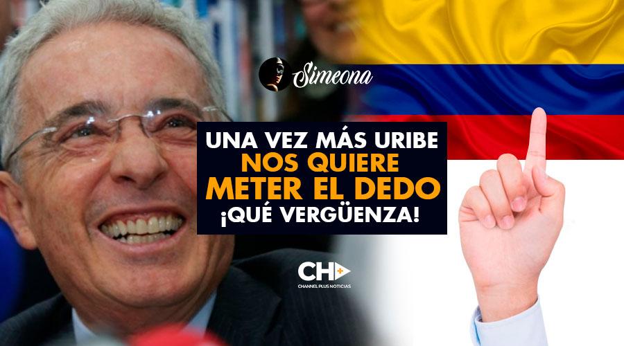 Una vez más Uribe NOS QUIERE METER EL DEDO … Qué Vergüenza!