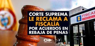 CORTE SUPREMA le reclama a FISCALÍA por Acuerdos en Rebaja de Penas