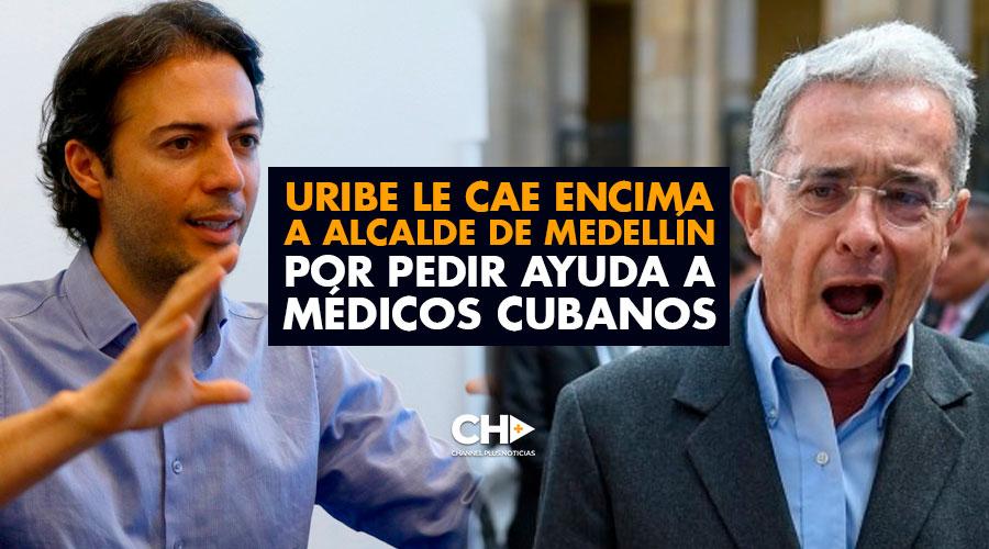 Uribe le CAE ENCIMA a Alcalde de Medellín por pedir ayuda a Médicos Cubanos