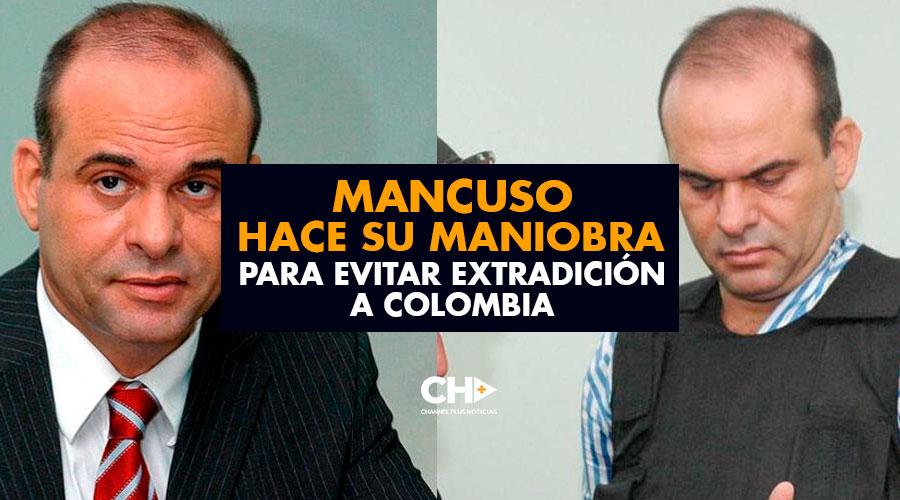 MANCUSO hace su maniobra para EVITAR su extradición a Colombia