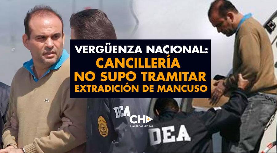 Vergüenza Nacional: Cancillería NO SUPO tramitar extradición de MANCUSO