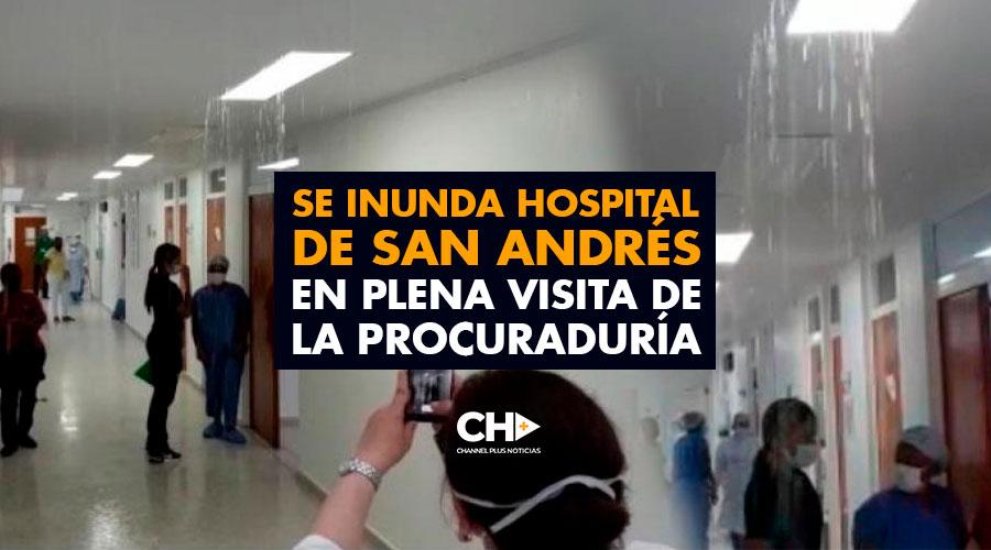 Se inunda hospital de San Andrés en plena visita de la Procuraduría