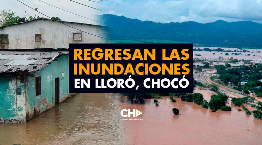 Regresan las inundaciones en Lloró, Chocó