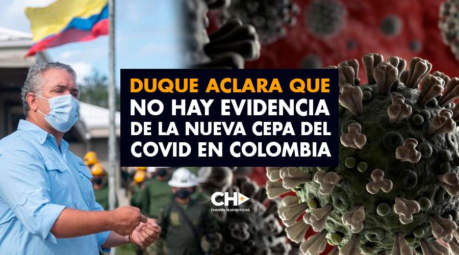 Duque aclara que NO hay evidencia de la nueva cepa del Covid en Colombia