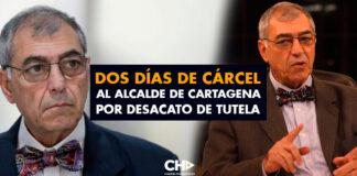Dos días de CÁRCEL al Alcalde de Cartagena por desacato de tutela