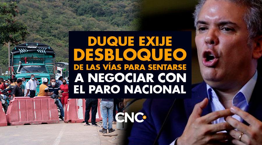 Duque EXIJE DESBLOQUEO de las vías para sentarse a negociar con el Paro Nacional