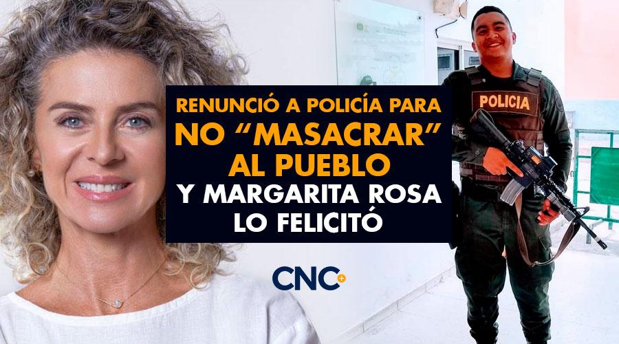 """Renunció a Policía para no """"masacrar"""" al pueblo y Margarita Rosa lo felicitó"""