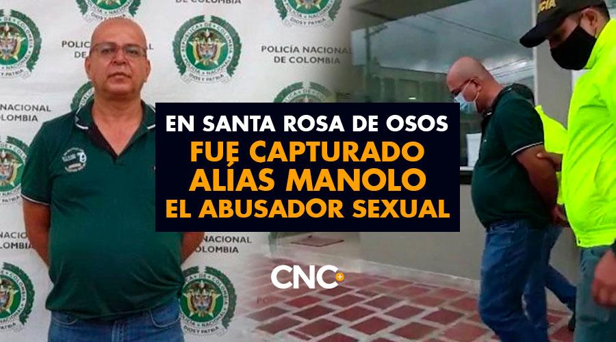 En Santa Rosa de Osos fue capturado alías MANOLO el abusador sexual