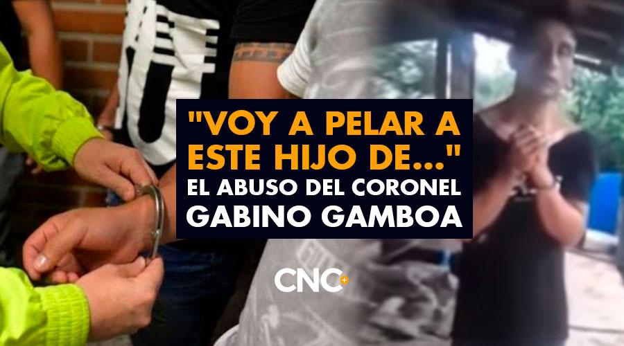 """""""Voy a pelar a este hijo de…"""" El ABUSO del Coronel Gabino Gamboa"""